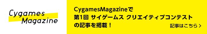 CygamesMagazineで 第1回 サイゲームス クリエイティブコンテストの記事を掲載! 記事はこちら>